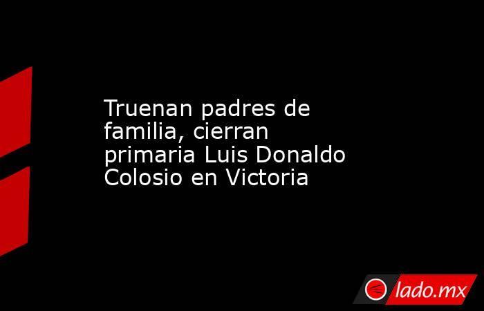 Truenan padres de familia, cierran primaria Luis Donaldo Colosio en Victoria. Noticias en tiempo real
