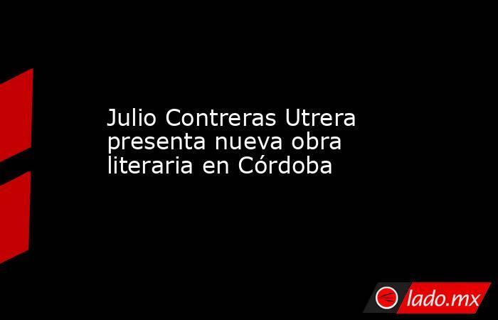 Julio Contreras Utrera presenta nueva obra literaria en Córdoba. Noticias en tiempo real