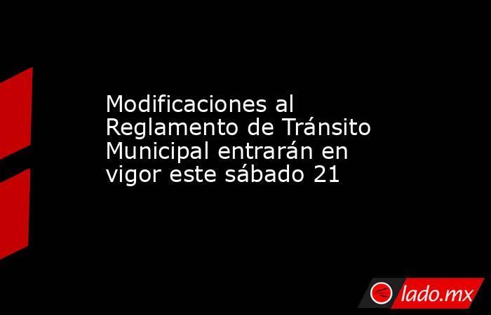 Modificaciones al Reglamento de Tránsito Municipal entrarán en vigor este sábado 21. Noticias en tiempo real