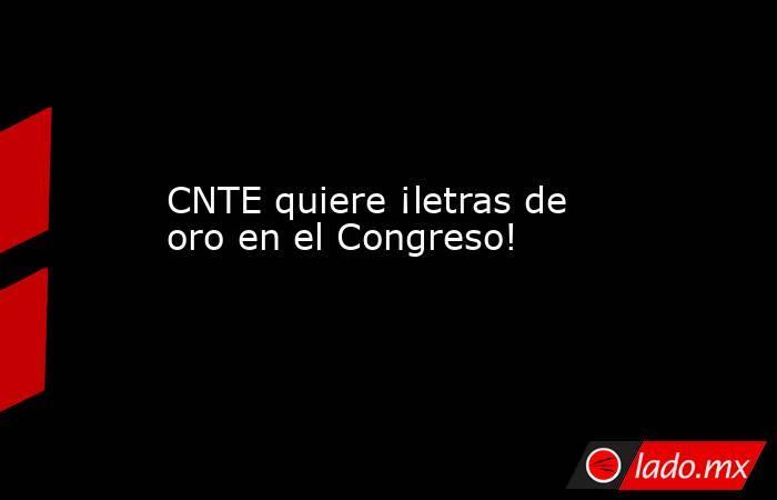 CNTE quiere ¡letras de oro en el Congreso!. Noticias en tiempo real