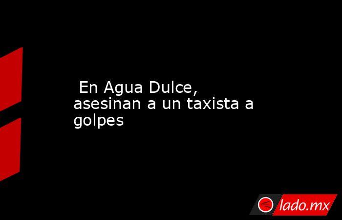 En Agua Dulce, asesinan a un taxista a golpes. Noticias en tiempo real
