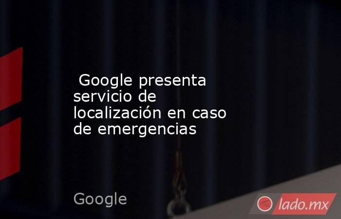Google presenta servicio de localización en caso de emergencias. Noticias en tiempo real