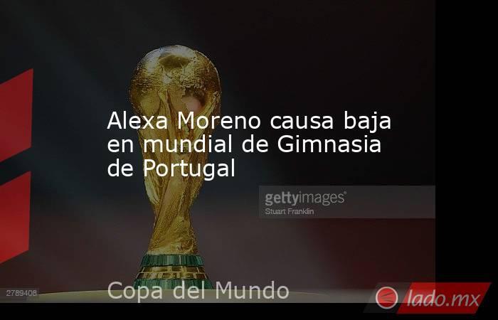 Alexa Moreno causa baja en mundial de Gimnasia de Portugal. Noticias en tiempo real