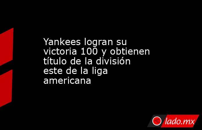 Yankees logran su victoria 100 y obtienen título de la división este de la liga americana. Noticias en tiempo real