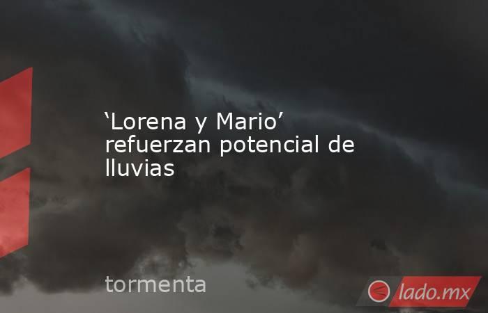 'Lorena y Mario' refuerzan potencial de lluvias. Noticias en tiempo real