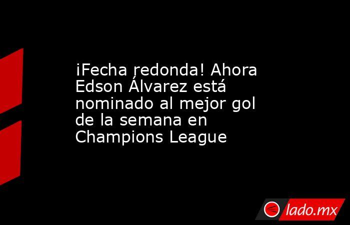 ¡Fecha redonda! Ahora Edson Álvarez está nominado al mejor gol de la semana en Champions League. Noticias en tiempo real