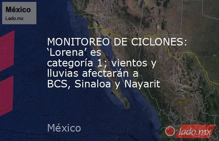 MONITOREO DE CICLONES: 'Lorena' es categoría 1; vientos y lluvias afectarán a BCS, Sinaloa y Nayarit. Noticias en tiempo real