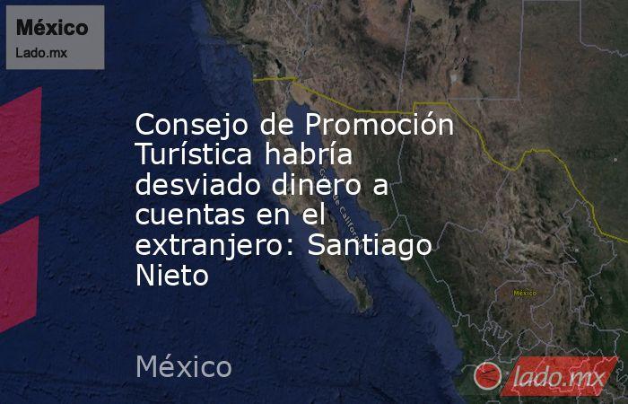 Consejo de Promoción Turística habría desviado dinero a cuentas en el extranjero: Santiago Nieto. Noticias en tiempo real