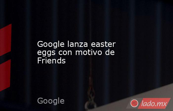 Google lanza easter eggs con motivo de Friends. Noticias en tiempo real