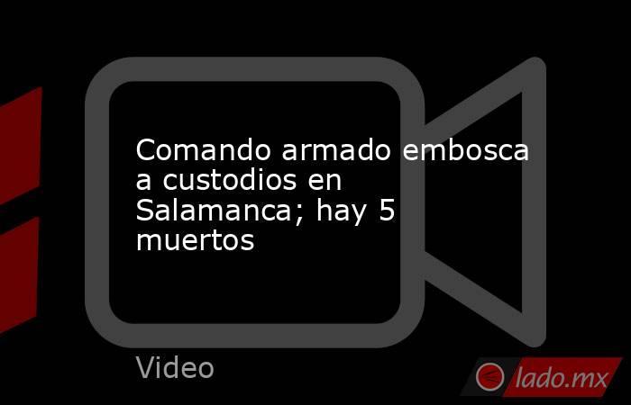 Comando armado embosca a custodios en Salamanca; hay 5 muertos. Noticias en tiempo real