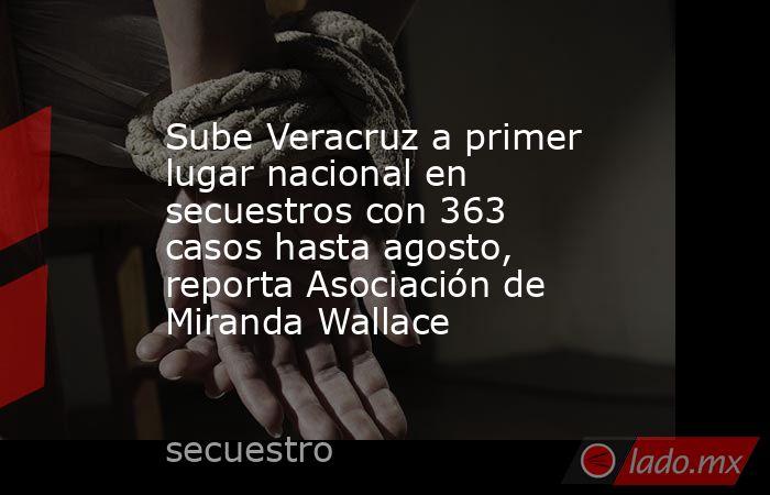 Sube Veracruz a primer lugar nacional en secuestros con 363 casos hasta agosto, reporta Asociación de Miranda Wallace. Noticias en tiempo real