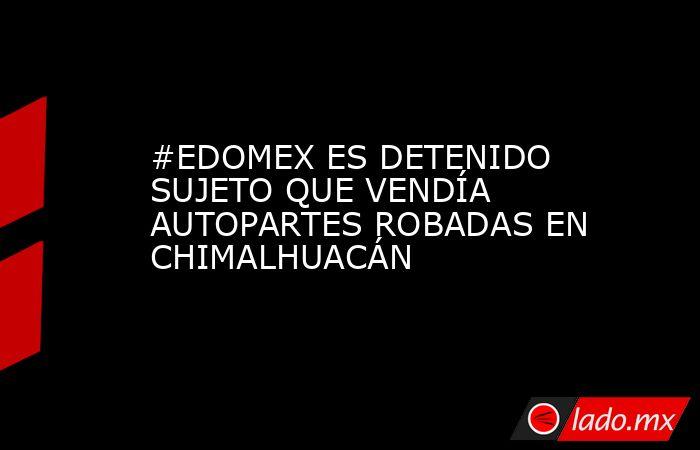 #EDOMEX ES DETENIDO SUJETO QUE VENDÍA AUTOPARTES ROBADAS EN CHIMALHUACÁN. Noticias en tiempo real