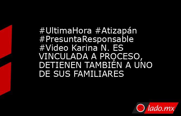 #UltimaHora #Atizapán #PresuntaResponsable #Video Karina N. ES VINCULADA A PROCESO, DETIENEN TAMBIÉN A UNO DE SUS FAMILIARES. Noticias en tiempo real