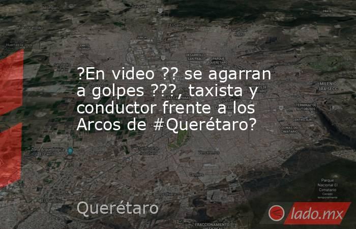 ?En video ?? se agarran a golpes ???, taxista y conductor frente a los Arcos de #Querétaro?. Noticias en tiempo real