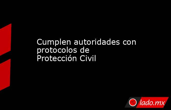 Cumplen autoridades con protocolos de Protección Civil. Noticias en tiempo real