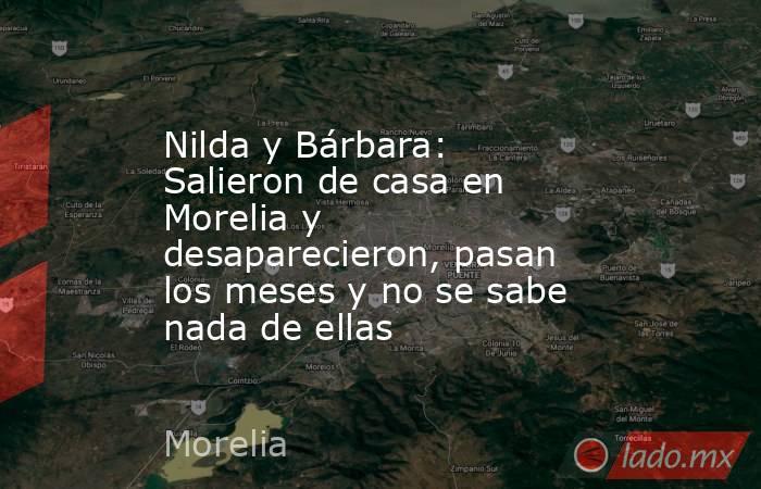 Nilda y Bárbara: Salieron de casa en Morelia y desaparecieron, pasan los meses y no se sabe nada de ellas. Noticias en tiempo real