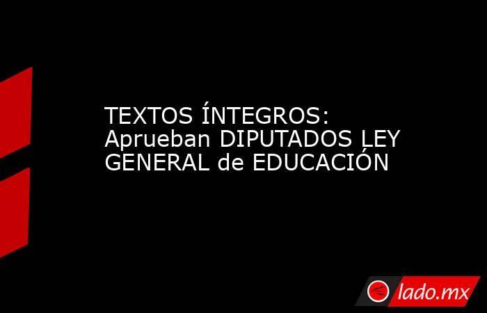 TEXTOS ÍNTEGROS: Aprueban DIPUTADOS LEY GENERAL de EDUCACIÓN. Noticias en tiempo real
