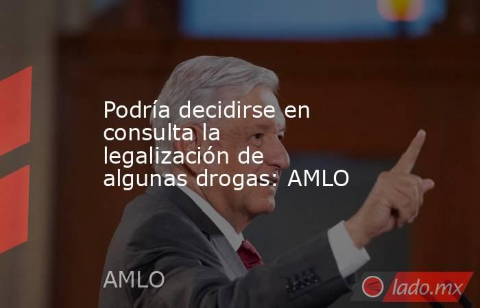 Podría decidirse en consulta la legalización de algunas drogas: AMLO. Noticias en tiempo real