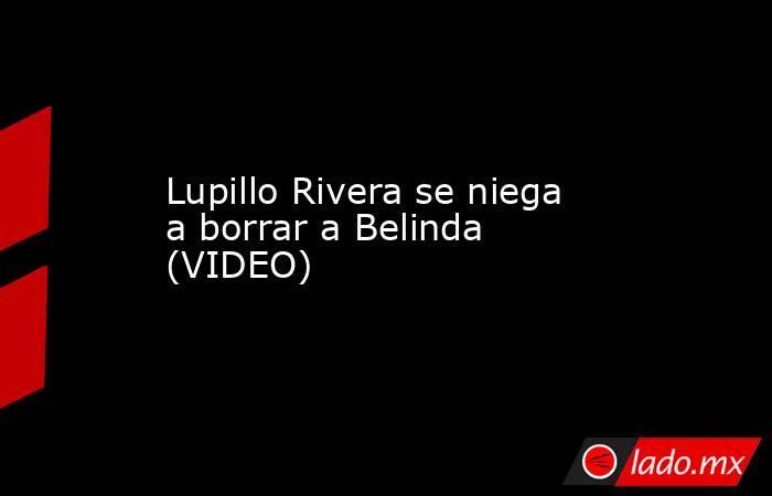 Lupillo Rivera se niega a borrar a Belinda (VIDEO) . Noticias en tiempo real