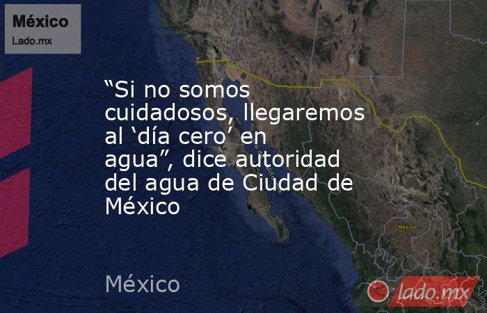 """""""Si no somos cuidadosos, llegaremos al 'día cero' en agua"""", dice autoridad del agua de Ciudad de México. Noticias en tiempo real"""