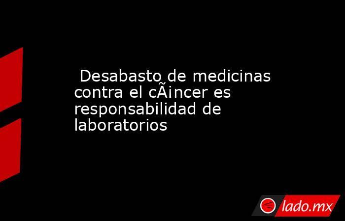 Desabasto de medicinas contra el cáncer es responsabilidad de laboratorios. Noticias en tiempo real