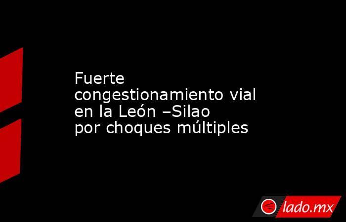 Fuerte congestionamiento vial en la León –Silao por choques múltiples. Noticias en tiempo real