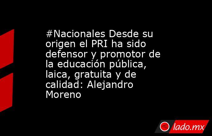 #Nacionales Desde su origen el PRI ha sido defensor y promotor de la educación pública, laica, gratuita y de calidad: Alejandro Moreno. Noticias en tiempo real