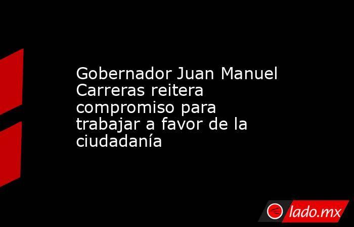 Gobernador Juan Manuel Carreras reitera compromiso para trabajar a favor de la ciudadanía. Noticias en tiempo real