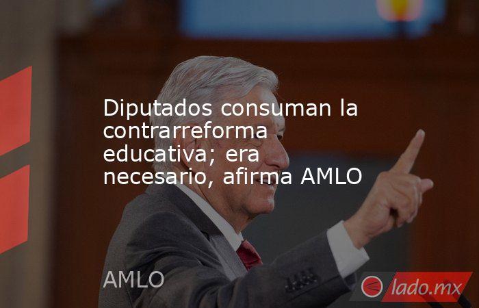 Diputados consuman la contrarreforma educativa; era necesario, afirma AMLO. Noticias en tiempo real