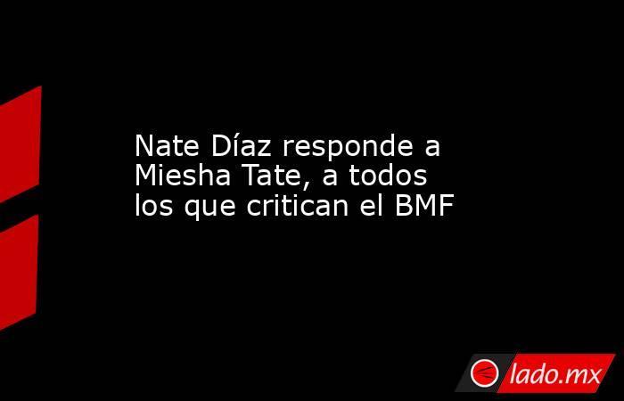 Nate Díaz responde a Miesha Tate, a todos los que critican el BMF. Noticias en tiempo real