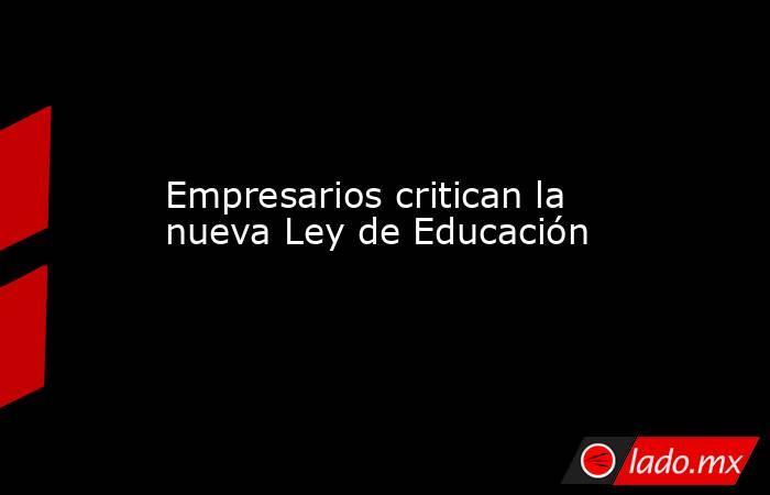 Empresarios critican la nueva Ley de Educación. Noticias en tiempo real