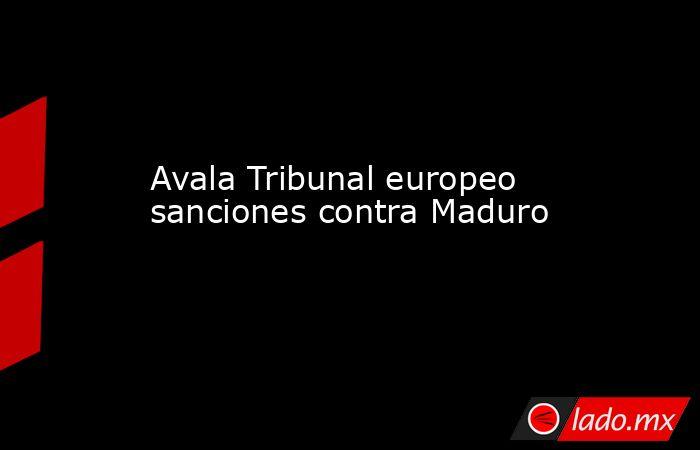Avala Tribunal europeo sanciones contra Maduro. Noticias en tiempo real