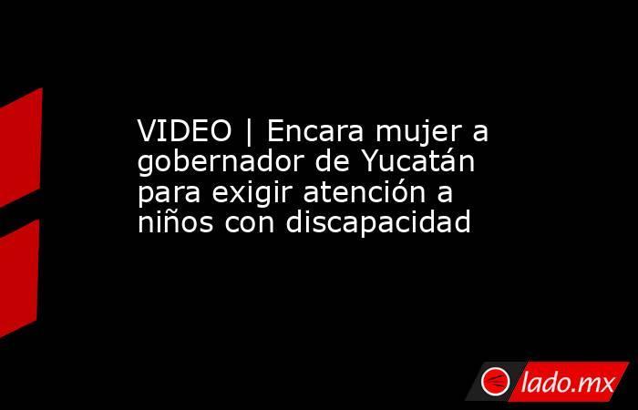 VIDEO | Encara mujer a gobernador de Yucatán para exigir atención a niños con discapacidad. Noticias en tiempo real