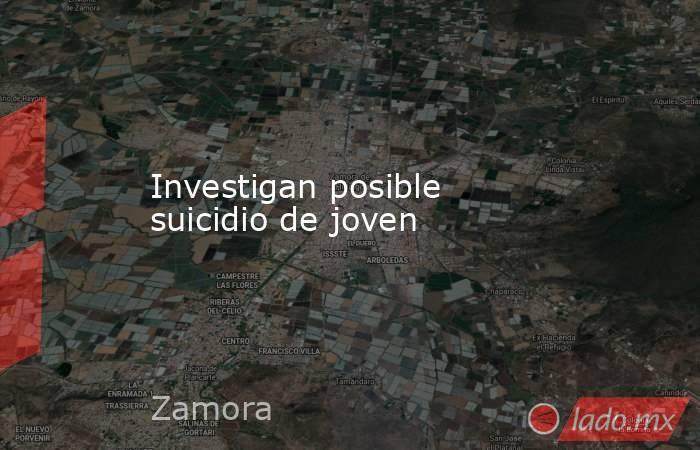 Investigan posible suicidio de joven. Noticias en tiempo real