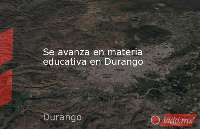 Se avanza en materia educativa en Durango . Noticias en tiempo real