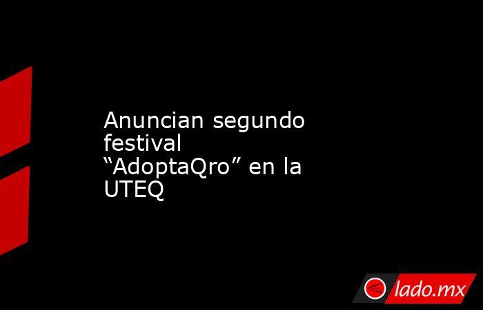 """Anuncian segundo festival """"AdoptaQro"""" en la UTEQ. Noticias en tiempo real"""