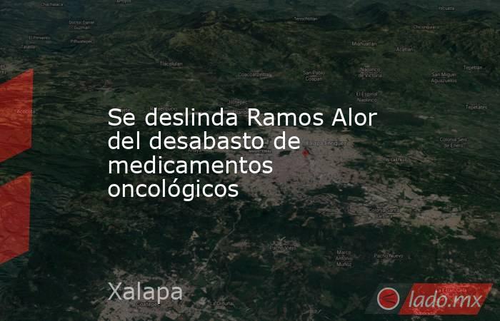 Se deslinda Ramos Alor del desabasto de medicamentos oncológicos. Noticias en tiempo real