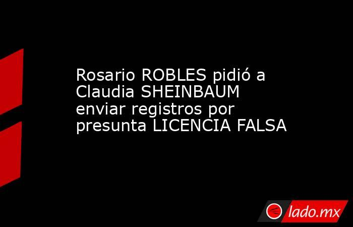 Rosario ROBLES pidió a Claudia SHEINBAUM enviar registros por presunta LICENCIA FALSA. Noticias en tiempo real