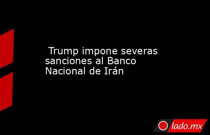 Trump impone severas sanciones al Banco Nacional de Irán. Noticias en tiempo real