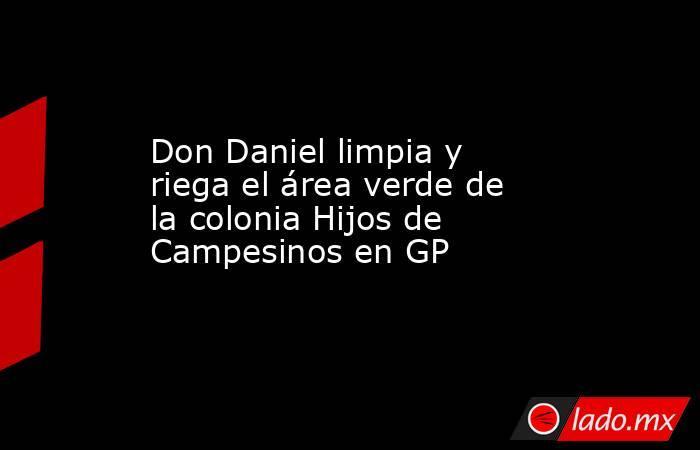 Don Daniel limpia y riega el área verde de la coloniaHijos de Campesinos en GP . Noticias en tiempo real