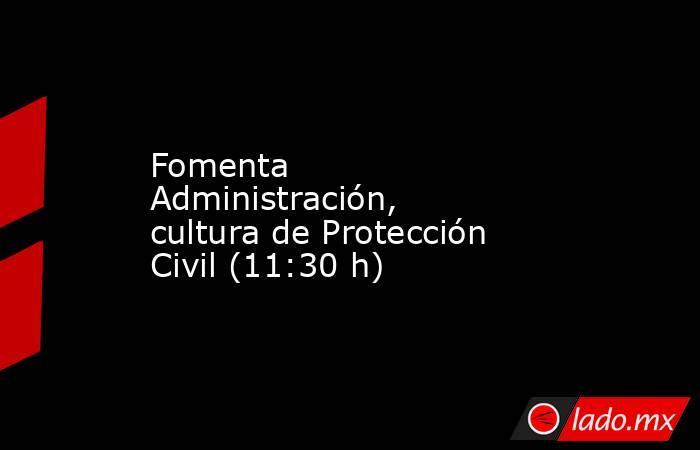Fomenta Administración, cultura de Protección Civil (11:30 h). Noticias en tiempo real