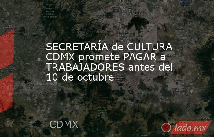 SECRETARÍA de CULTURA CDMX promete PAGAR a TRABAJADORES antes del 10 de octubre. Noticias en tiempo real