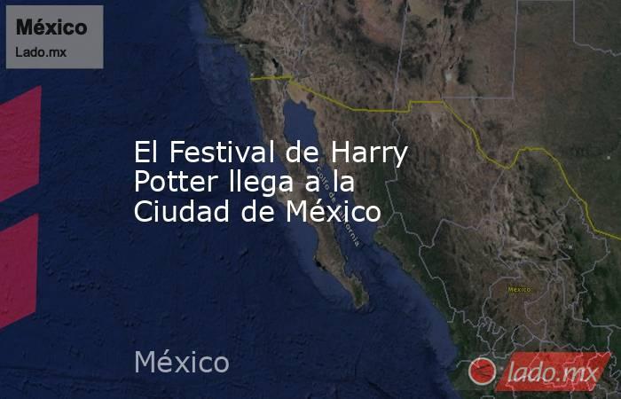 El Festival de Harry Potter llega a la Ciudad de México. Noticias en tiempo real