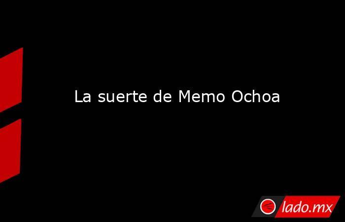 La suerte de Memo Ochoa. Noticias en tiempo real