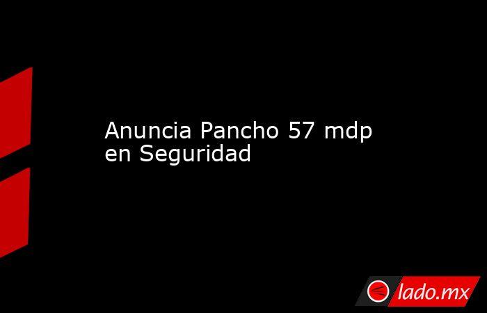 Anuncia Pancho 57 mdp en Seguridad. Noticias en tiempo real