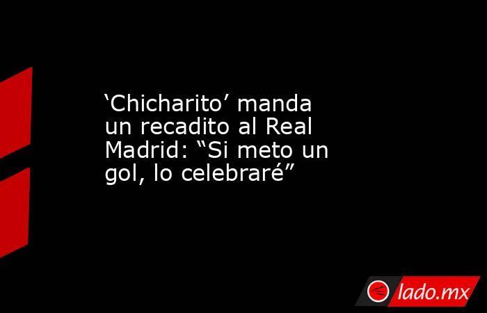 """'Chicharito' manda un recadito al Real Madrid: """"Si meto un gol, lo celebraré"""". Noticias en tiempo real"""