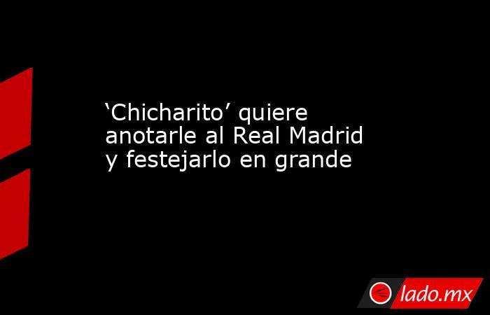 'Chicharito' quiere anotarle al Real Madrid y festejarlo en grande. Noticias en tiempo real