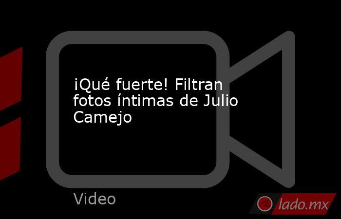 ¡Qué fuerte! Filtran fotos íntimas de Julio Camejo. Noticias en tiempo real