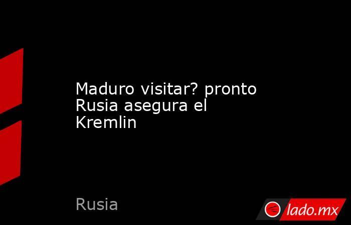 Maduro visitar? pronto Rusia asegura el Kremlin. Noticias en tiempo real