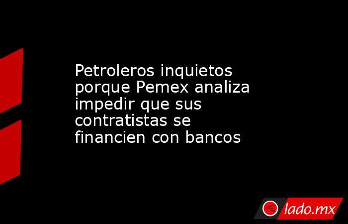 Petroleros inquietos porque Pemex analiza impedir que sus contratistas se financien con bancos . Noticias en tiempo real